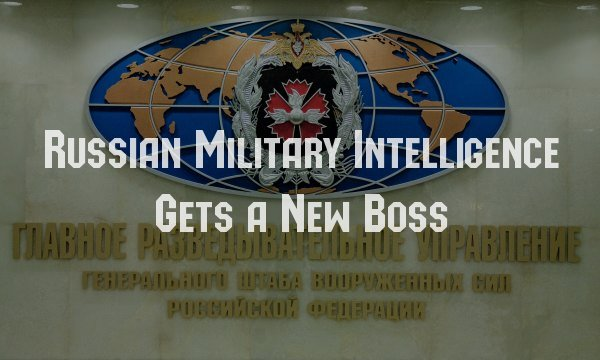 Russian Military Intelligence Gets A New Boss